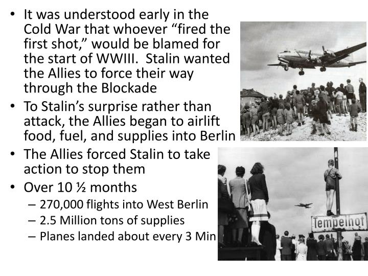 "It was understood early in the Cold War that whoever ""fired the first shot,"" would be blamed for the start of WWIII.  Stalin wanted the Allies to force their way through the Blockade"