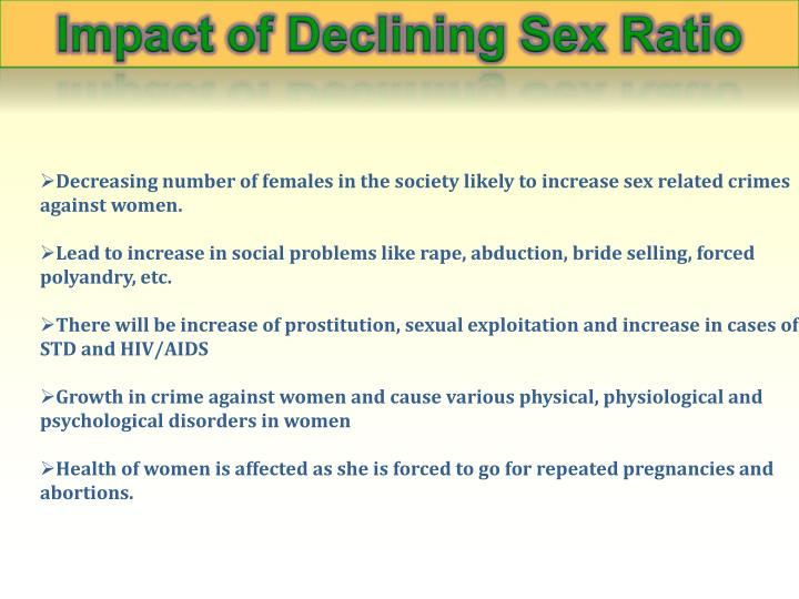 Decreasing number of females in the society likely to increase sex related crimes against women.