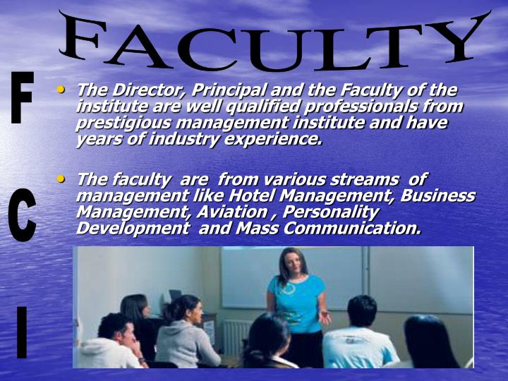 The Director, Principal and the Faculty of the institute are well qualified professionals from prestigious management institute and have years of industry experience.