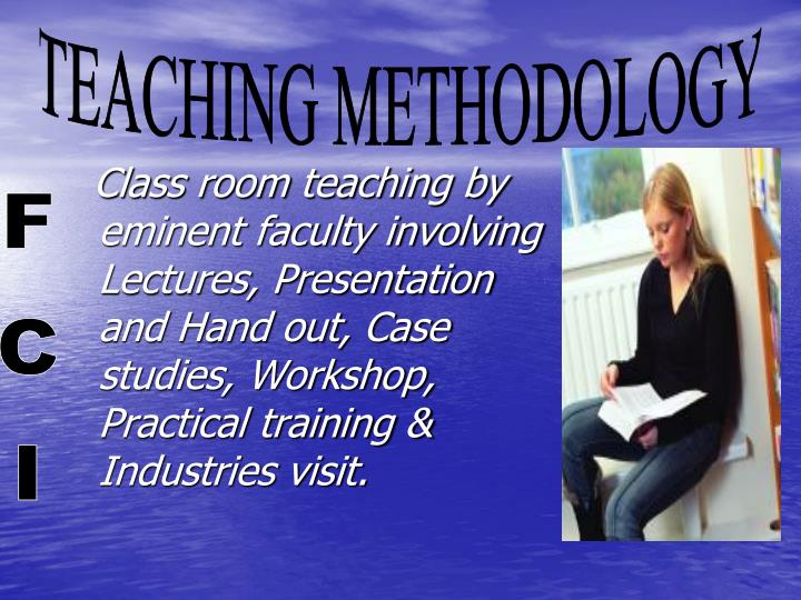 Class room teaching by eminent faculty involving Lectures, Presentation and Hand out, Case studies, Workshop, Practical training & Industries visit.