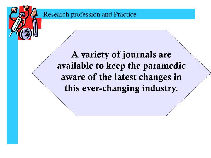 A variety of journals are available to keep the paramedic aware of the latest changes in this ever-changing industry.