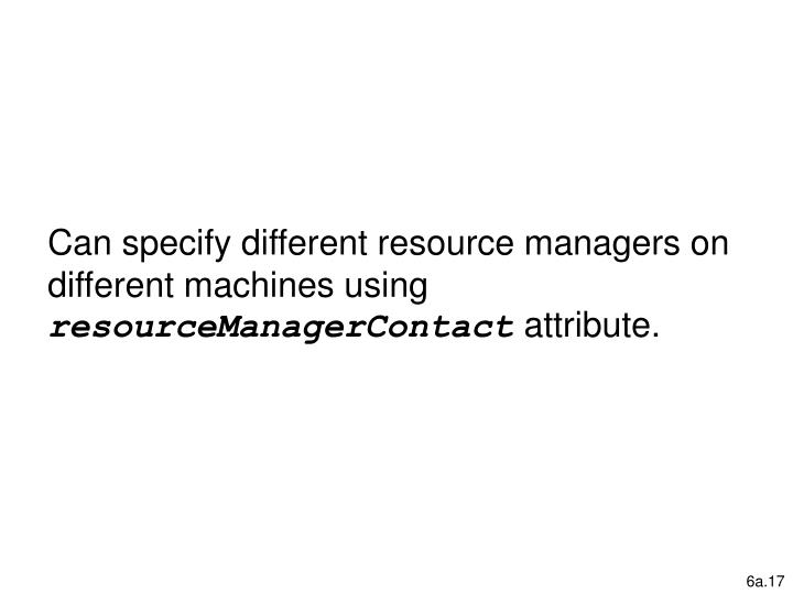 Can specify different resource managers on different machines using
