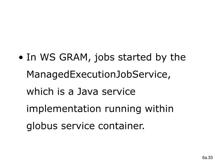 In WS GRAM, jobs started by the ManagedExecutionJobService, which is a Java service implementation running within globus service container.