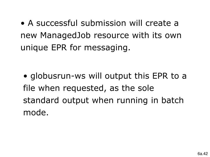 A successful submission will create a new ManagedJob resource with its own unique EPR for messaging.