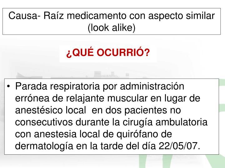 Parada respiratoria por administración errónea de relajante muscular en lugar de anestésico local  en dos pacientes no consecutivos durante la cirugía ambulatoria con anestesia local de quirófano de dermatología en la tarde del día 22/05/07.
