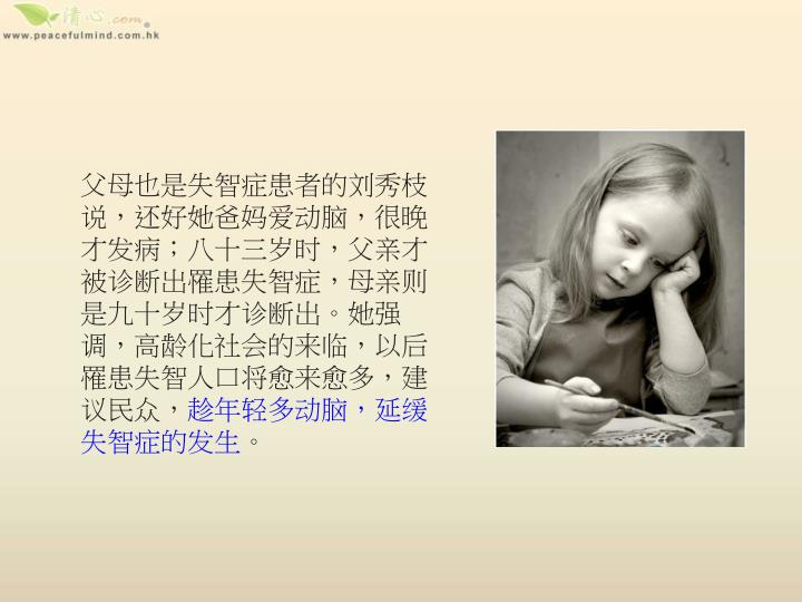 父母也是失智症患者的刘秀枝说,还好她爸妈爱动脑,很晚才发病;八十三岁时,父亲才被诊断出罹患失智症,母亲则是九十岁时才诊断出。她强调,高龄化社会的来临,以后罹患失智人口将愈来愈多,建议民众,
