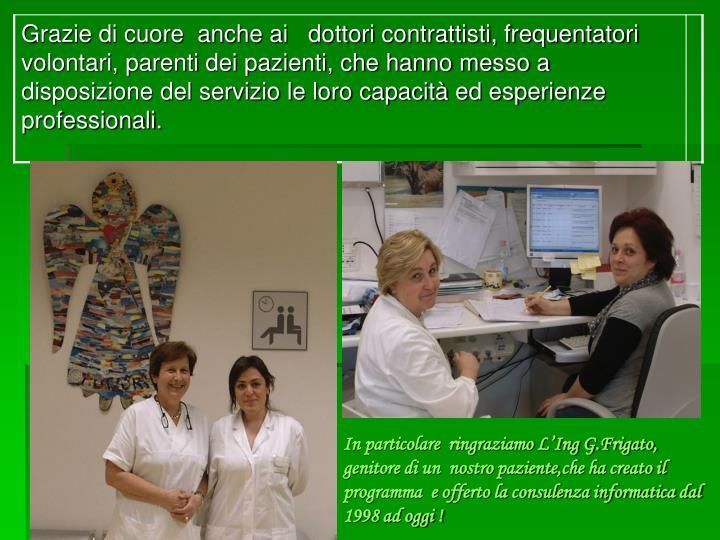 In particolare  ringraziamo L'Ing G.Frigato, genitore di un  nostro paziente,che ha creato il programma  e offerto la consulenza informatica dal 1998 ad oggi !