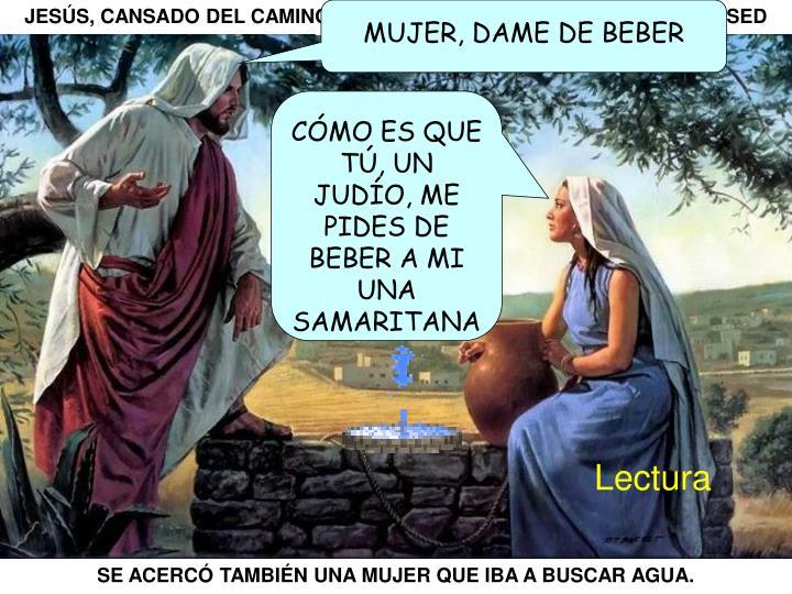 JESÚS, CANSADO DEL CAMINO, SE ACERCÓ AL POZO DE SICAR. TENIA SED