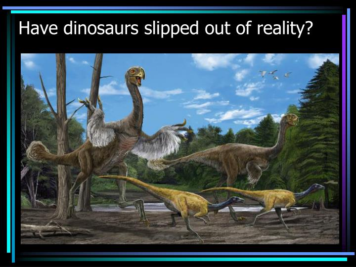 Have dinosaurs slipped out of reality?