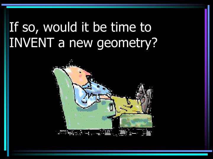 If so, would it be time to INVENT a new geometry?