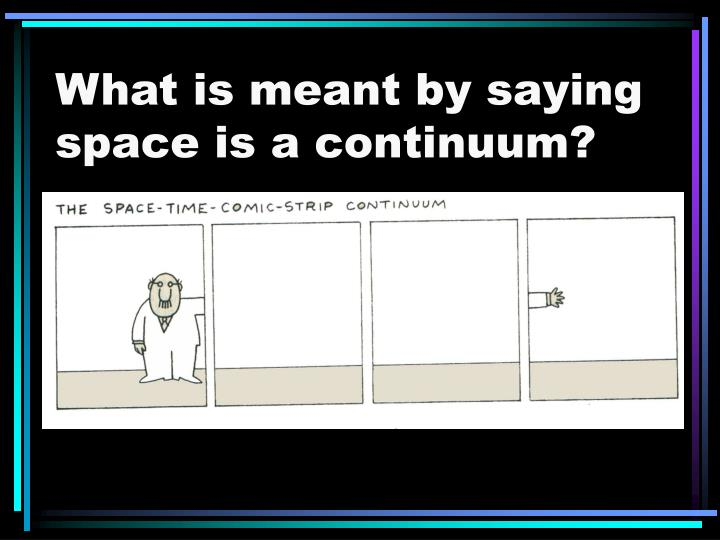 What is meant by saying space is a continuum?