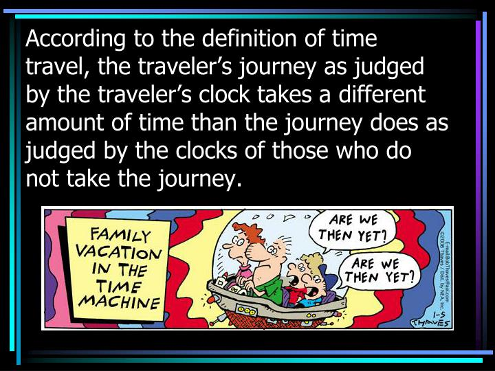 According to the definition of time travel, the traveler's journey as judged by the traveler's clock takes a different amount of time than the journey does as judged by the clocks of those who do not take the journey.
