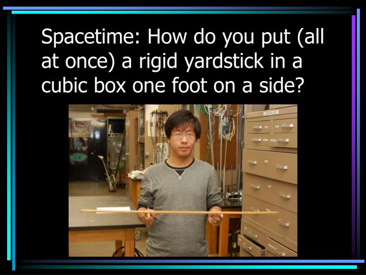 Spacetime: How do you put (all at once) a rigid yardstick in a cubic box one foot on a side?