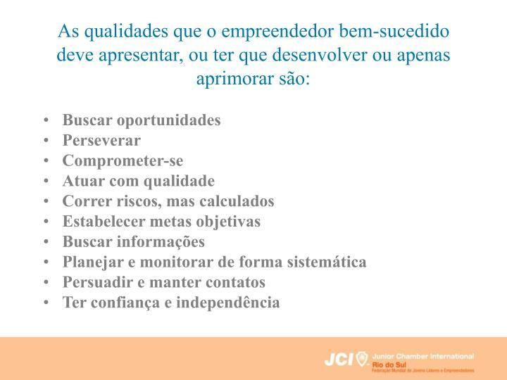 As qualidades que o empreendedor bem-sucedido deve apresentar, ou ter que desenvolver ou apenas aprimorar são: