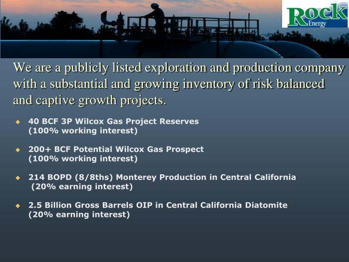 We are a publicly listed exploration and production company with a substantial and growing inventory of risk balanced and captive growth projects.