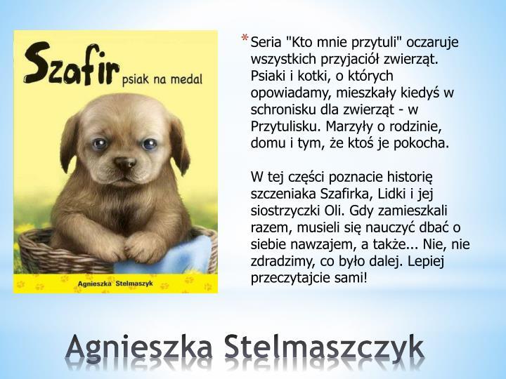 """Seria """"Kto mnie przytuli"""" oczaruje wszystkich przyjaciół zwierząt. Psiaki i kotki, o których opowiadamy, mieszkały kiedyś w schronisku dla zwierząt - w Przytulisku. Marzyły o rodzinie, domu i tym, że ktoś je pokocha."""