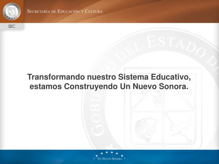 Transformando nuestro Sistema Educativo, estamos Construyendo Un Nuevo Sonora.