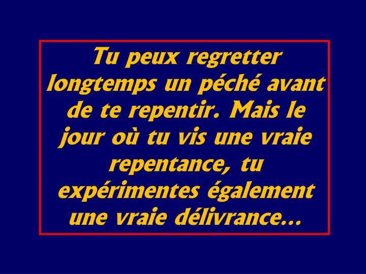 Tu peux regretter longtemps un pch avant de te repentir. Mais le jour o tu vis une vraie repentance, tu exprimentes galement une vraie dlivrance