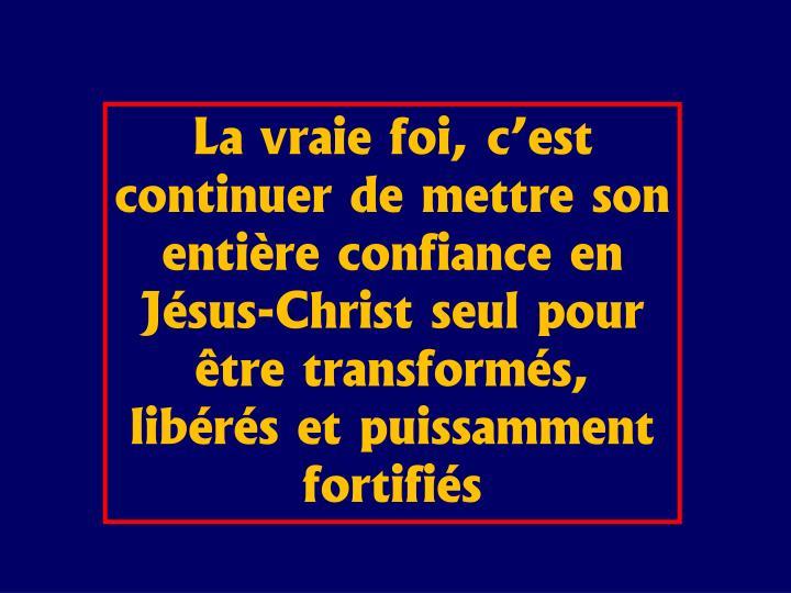 La vraie foi, cest continuer de mettre son entire confiance en Jsus-Christ seul pour tre transforms, librs et puissamment fortifis