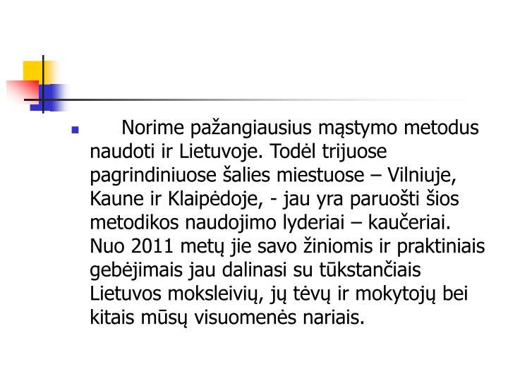 Norime pažangiausius mąstymo metodus naudoti ir Lietuvoje. Todėl trijuose pagrindiniuose šalies miestuose – Vilniuje, Kaune ir Klaipėdoje, - jau yra paruošti šios metodikos naudojimo lyderiai – kaučeriai. Nuo 2011 metų jie savo žiniomis ir praktiniais gebėjimais jau dalinasi su tūkstančiais Lietuvos moksleivių, jų tėvų ir mokytojų bei kitais mūsų visuomenės nariais.