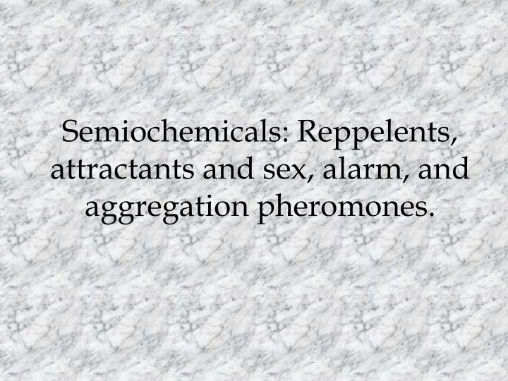 Semiochemicals: Reppelents, attractants and sex, alarm, and aggregation pheromones.