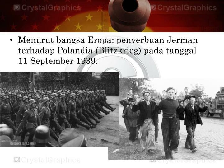 Menurut bangsa Eropa: penyerbuan Jerman terhadap Polandia (Blitzkrieg) pada tanggal 11 September 1939.