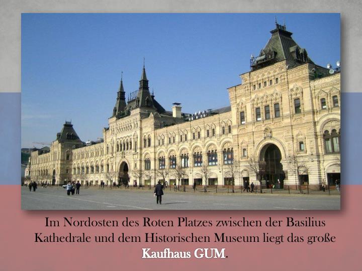 Im Nordosten des Roten Platzes zwischen der Basilius Kathedrale und dem Historischen Museum liegt das große