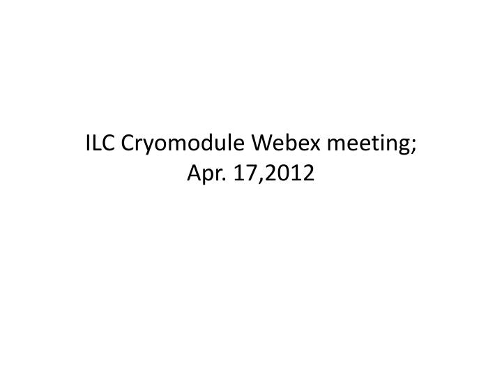 ilc cryomodule webex meeting apr 1 7 2012