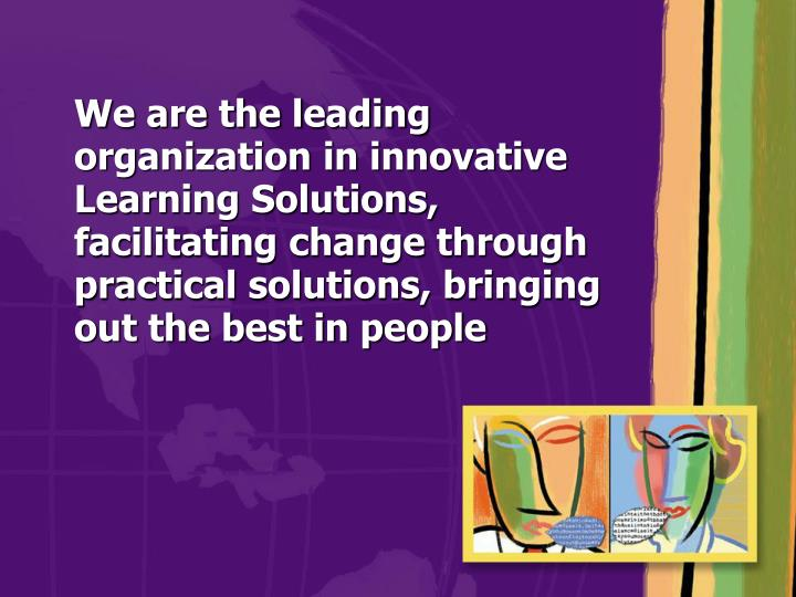 We are the leading organization in innovative Learning Solutions, facilitating change through practical solutions, bringing out the best in people