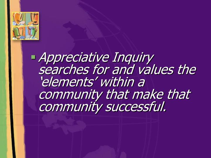 Appreciative Inquiry searches for and values the 'elements' within a  community that make that c...