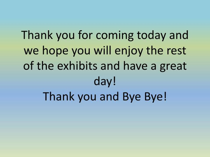 Thank you for coming today and we hope you will enjoy the rest of the exhibits and have a great day!