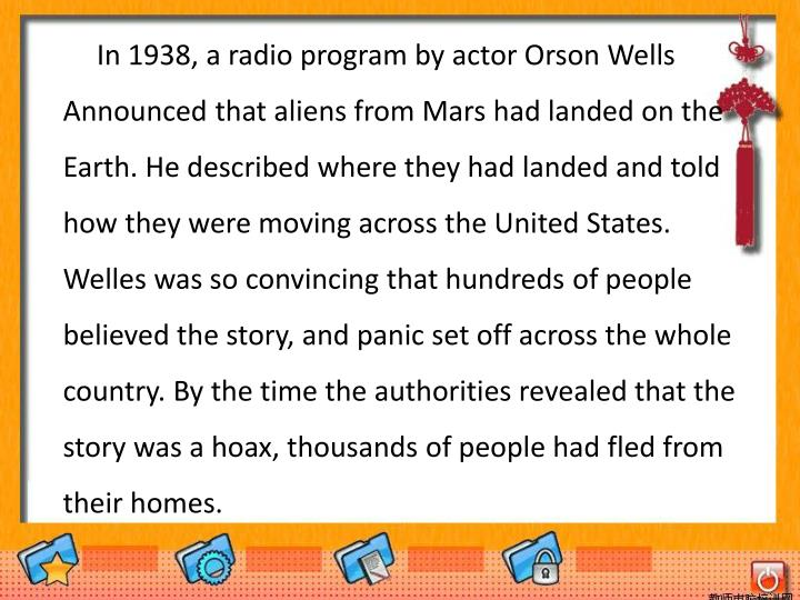 In 1938, a radio program by actor Orson Wells Announced that aliens from Mars had landed on the Earth. He described where they had landed and told how they were moving across the United States. Welles was so convincing that hundreds of people believed the story, and panic set off across the whole country. By the time the authorities revealed that the story was a hoax, thousands of people had fled from their homes.