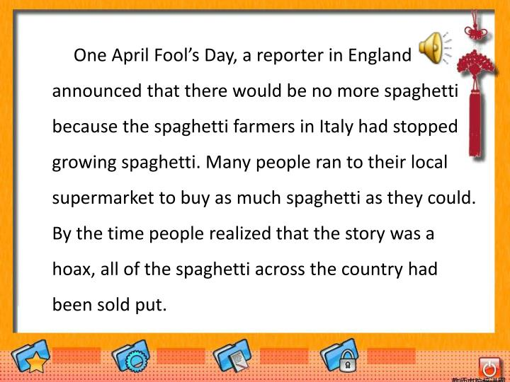 One April Fool's Day, a reporter in England announced that there would be no more spaghetti because the spaghetti farmers in Italy had stopped growing spaghetti. Many people ran to their local supermarket to buy as much spaghetti as they could. By the time people realized that the story was a hoax, all of the spaghetti across the country had been sold put.