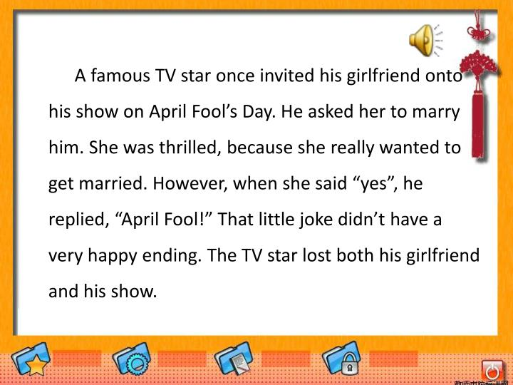 "A famous TV star once invited his girlfriend onto his show on April Fool's Day. He asked her to marry him. She was thrilled, because she really wanted to get married. However, when she said ""yes"", he replied, ""April Fool!"" That little joke didn't have a very happy ending. The TV star lost both his girlfriend and his show."