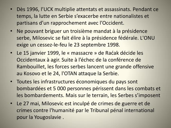 Ds 1996, lUCK multiplie attentats et assassinats. Pendant ce temps, la lutte en Serbie sexacerbe entre nationalistes et partisans dun rapprochement avec lOccident.