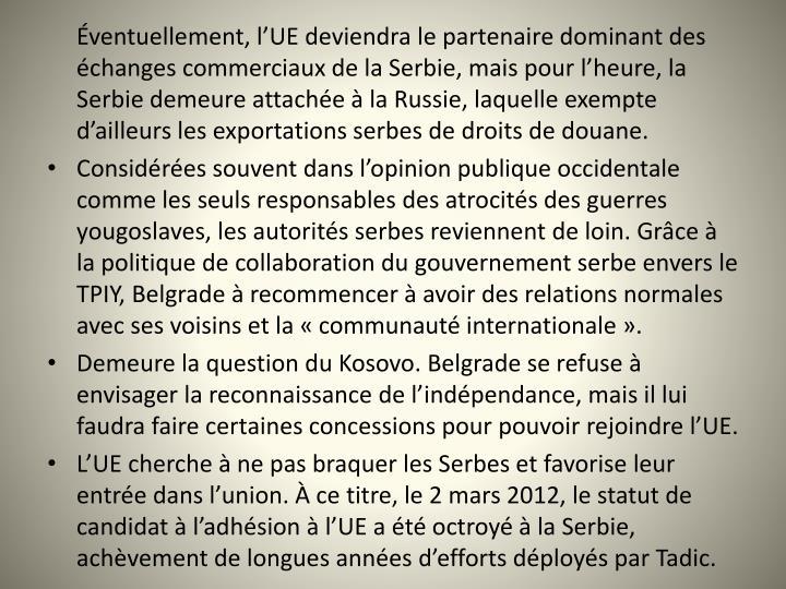 ventuellement, lUE deviendra le partenaire dominant des changes commerciaux de la Serbie, mais pour lheure, la Serbie demeure attache  la Russie, laquelle exempte dailleurs les exportations serbes de droits de douane.