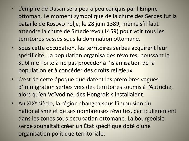 Lempire de Dusan sera peu  peu conquis par l'Empire ottoman. Le moment symbolique de la chute des Serbes fut la bataille de Kosovo Polje, le 28juin 1389, mme sil faut attendre la chute de Smederevo (1459) pour voir tous les territoires passs sous la domination ottomane.