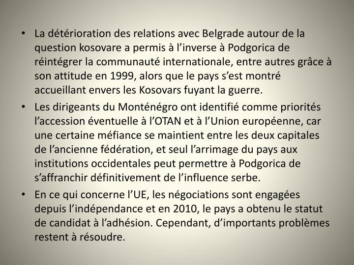 La dtrioration des relations avec Belgrade autour de la question kosovare a permis  linverse  Podgorica de rintgrer la communaut internationale, entre autres grce  son attitude en 1999, alors que le pays sest montr accueillant envers les Kosovars fuyant la guerre.