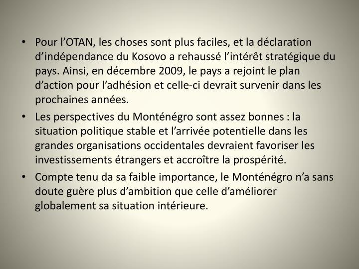 Pour lOTAN, les choses sont plus faciles, et la dclaration dindpendance du Kosovo a rehauss lintrt stratgique du pays. Ainsi, en dcembre 2009, le pays a rejoint le plan daction pour ladhsion et celle-ci devrait survenir dans les prochaines annes.