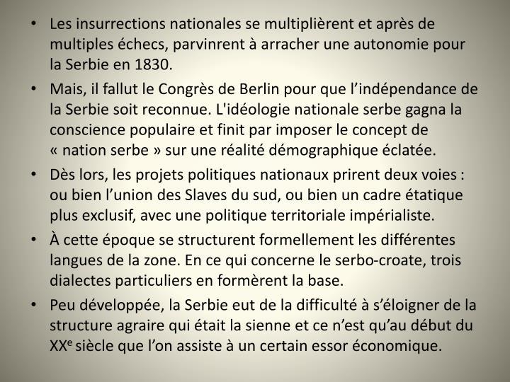Les insurrections nationales se multiplirent et aprs de multiples checs, parvinrent  arracher une autonomie pour la Serbie en 1830.