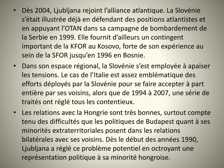 Ds 2004, Ljubljana rejoint lalliance atlantique. La Slovnie stait illustre dj en dfendant des positions atlantistes et en appuyant lOTAN dans sa campagne de bombardement de la Serbie en 1999. Elle fournit dailleurs un contingent important de la KFOR au Kosovo, forte de son exprience au sein de la SFOR jusquen 1996 en Bosnie.