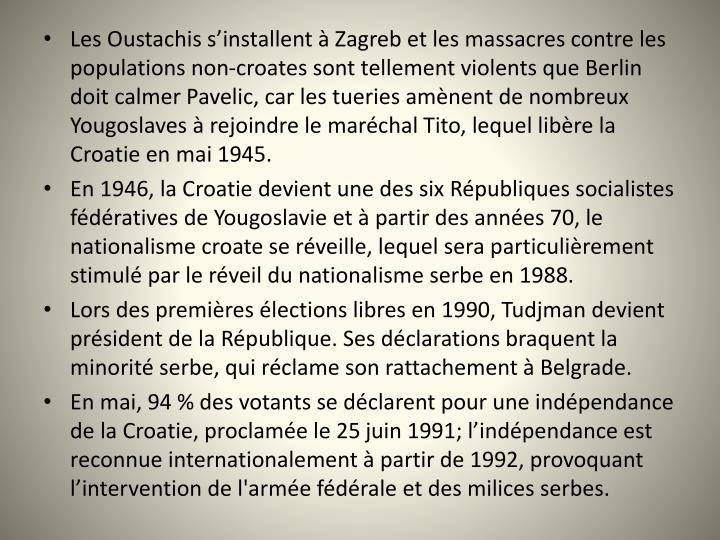 Les Oustachis sinstallent  Zagreb et les massacres contre les populations non-croates sont tellement violents que Berlin doit calmer Pavelic, car les tueries amnent de nombreux Yougoslaves  rejoindre le marchal Tito, lequel libre la Croatie en mai 1945.