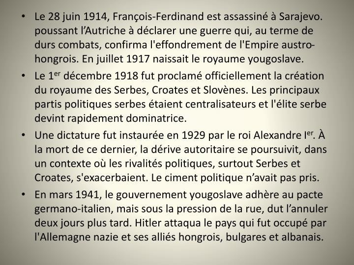 Le 28juin 1914, Franois-Ferdinand est assassin  Sarajevo. poussant lAutriche  dclarer une guerre qui, au terme de durs combats, confirma l'effondrement de l'Empire austro-hongrois. En juillet 1917 naissait le royaume yougoslave.