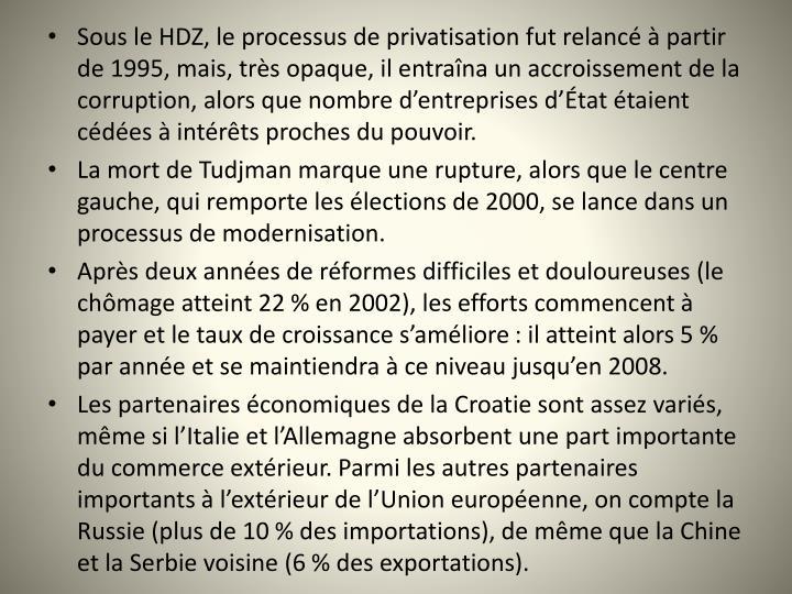 Sous le HDZ, le processus de privatisation fut relanc  partir de 1995, mais, trs opaque, il entrana un accroissement de la corruption, alors que nombre dentreprises dtat taient cdes  intrts proches du pouvoir.