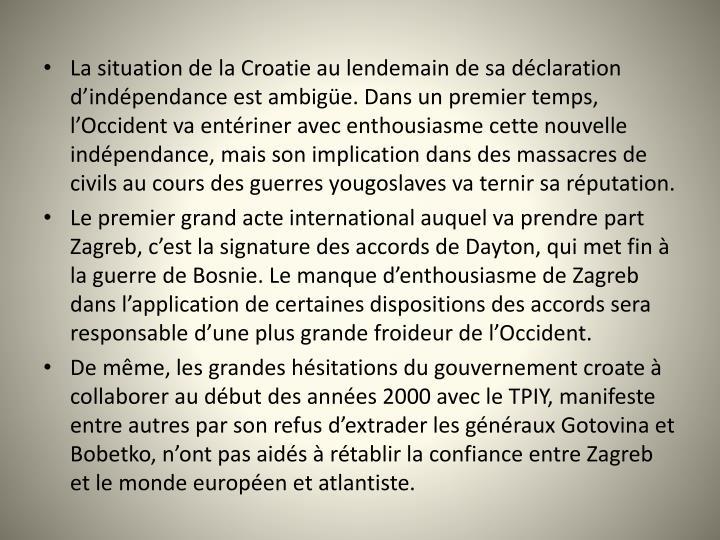 La situation de la Croatie au lendemain de sa dclaration dindpendance est ambige. Dans un premier temps, lOccident va entriner avec enthousiasme cette nouvelle indpendance, mais son implication dans des massacres de civils au cours des guerres yougoslaves va ternir sa rputation.