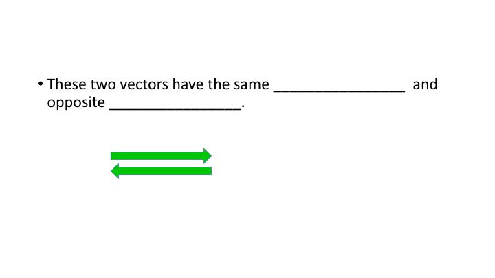 These two vectors have the same ________________  and opposite ________________.