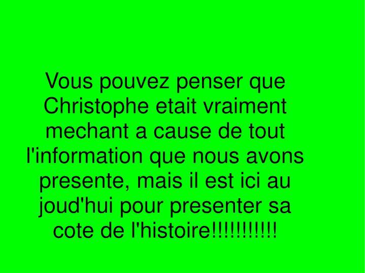 Vous pouvez penser que Christophe etait vraiment mechant a cause de tout l'information que nous avons presente, mais il est ici au joud'hui pour presenter sa cote de l'histoire!!!!!!!!!!!
