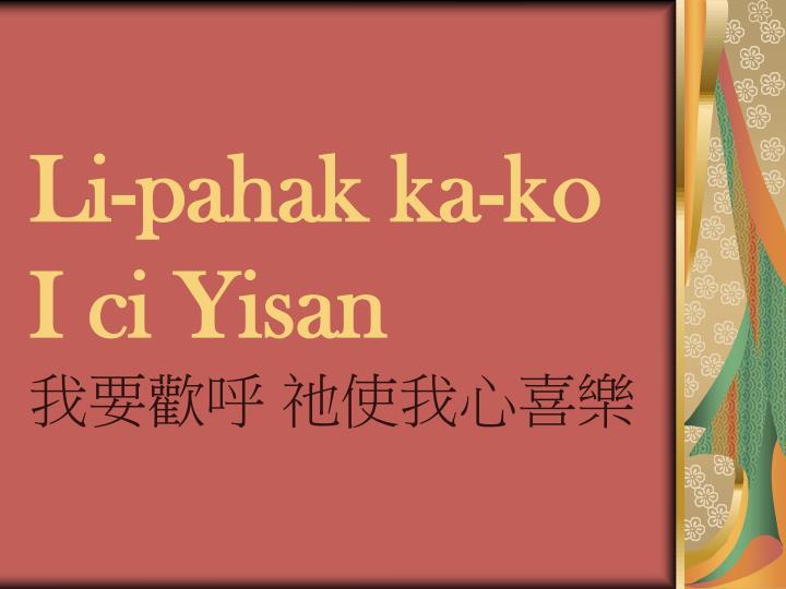 Li-pahak ka-ko I ci Yisan