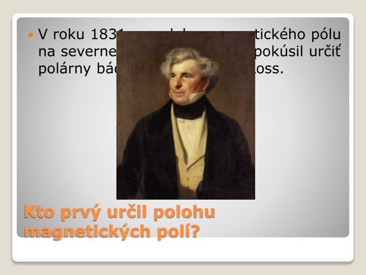 V roku 1831 sa polohu magnetického pólu na severnej pologuli prvýkrát pokúsil určiť polárny bádateľ