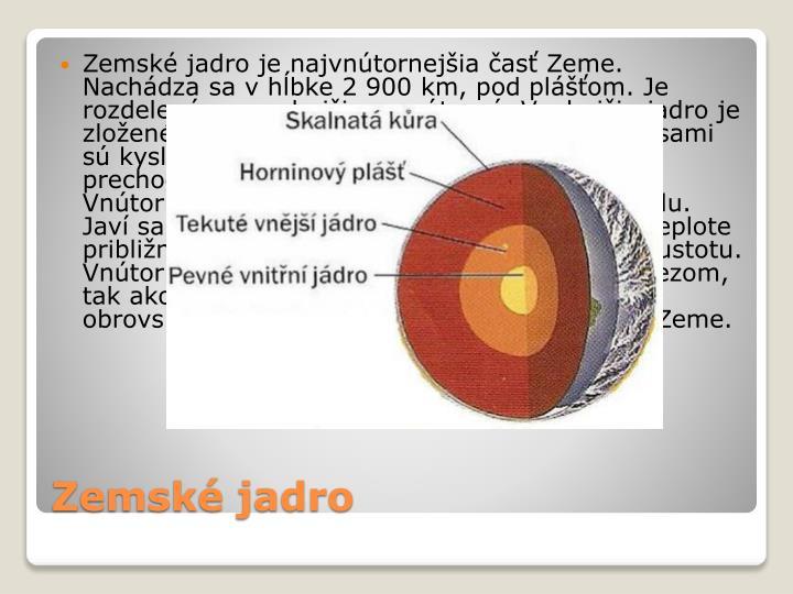Zemské jadro je najvnútornejšia časť Zeme. Nachádza sa v hĺbke 2 900 km, pod